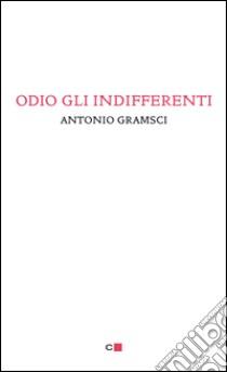 Odio gli indifferenti. E-book. Formato PDF ebook di Antonio Gramsci