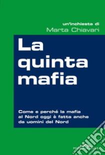 La quinta mafia. Come e perché la mafia al Nord oggi è fatta anche da uomini del Nord. E-book. Formato PDF ebook di Marta Chiavari