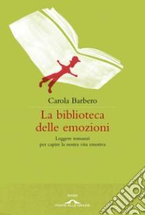 La biblioteca delle emozioni. Leggere romanzi per capire la nostra vita emotiva. E-book. Formato EPUB ebook di Carola Barbero