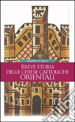 Breve storia delle Chiese cattoliche orientali. E-book. Formato PDF ebook di Alberto Elli