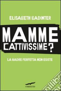 Mamme cattivissime? La madre perfetta non esiste. E-book. Formato PDF ebook di Elisabeth Badinter
