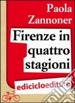Firenze in quattro stagioni. E-book. Formato EPUB ebook di Paola Zannoner