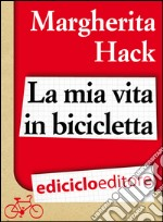 La mia vita in bicicletta. E-book. Formato EPUB ebook di Margherita Hack