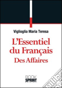 L' essentiel du français des affaires. E-book. Formato EPUB ebook di Maria Teresa Viglioglia