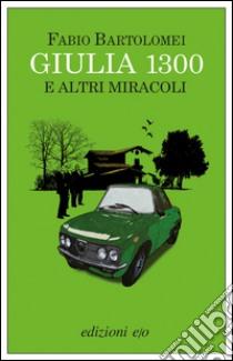 Giulia 1300 e altri miracoli. E-book. Formato EPUB ebook di Fabio Bartolomei