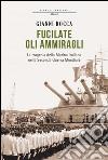 Fucilate gli ammiragli. La tragedia della marina italiana nella Seconda guerra mondiale. E-book. Formato EPUB
