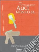 Ma tutto questo Alice non lo sa. E-book. Formato Mobipocket ebook