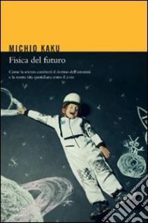 Fisica del futuro. Come la scienza cambierà il destino dell'umanità e la nostra vita quotidiana entro il 2100. E-book. Formato EPUB ebook di Michio Kaku