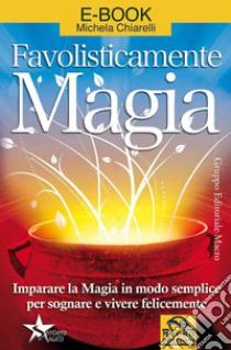 Favolisticamente magia. Imparare la magia in modo semplice per sognare e vivere felicemente. E-book. Formato EPUB ebook di Michela Chiarelli