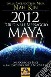 2012. L'originale messaggio Maya. Dal corpo di luce alla coscienza della Nuova Era. E-book. Formato EPUB ebook di Nah Kin