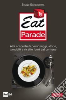 Eat parade. Alla scoperta di personaggi, storie, prodotti e ricette fuori dal comune. E-book. Formato PDF ebook di Bruno Gambacorta