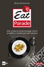Eat parade. Alla scoperta di personaggi, storie, prodotti e ricette fuori dal comune. E-book. Formato PDF ebook di Bruno Gambacorta