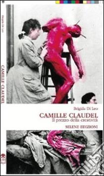 Camille Claudel. Il prezzo della creatività. E-book. Formato EPUB ebook di Brigida Di Leo