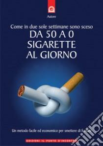 Come in due sole settimane sono sceso da 50 a 0 sigarette al giorno. Un metodo facile ed economico per smettere di fumare. E-book. Formato EPUB ebook di Raimondo Carlin