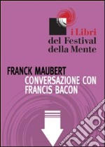 Conversazione con Francis Bacon. E-book. Formato ePub ebook di Franck Maubert