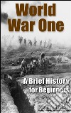 World war one. A brief history for beginners. E-book. Formato Mobipocket ebook