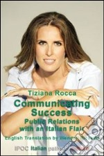 Communicating success public relations with an italian flair. E-book. Formato EPUB ebook di Tiziana Rocca