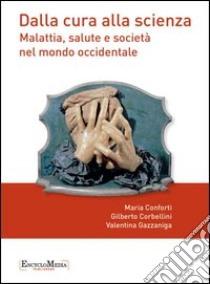 Dalla cura alla scienza. Malattia, salute e società nel mondo occidentale. Con contenuti multimediali. E-book. Formato EPUB ebook di Maria Conforti