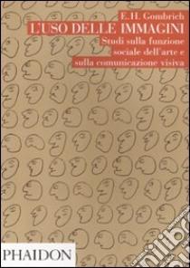 L'Uso delle immagini. Studi sulla funzione sociale dell'arte e sulla comunicazione visiva libro di Gombrich Ernst H.