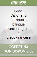 Grec. Dizionario compatto bilingue francese-greco e greco-francese libro
