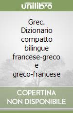 Grec. Dizionario compatto bilingue francese-greco e greco-francese libro