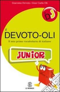Il Devoto-oli junior. Il mio primo vocabolario di italiano libro di Devoto Giacomo - Oli Giancarlo