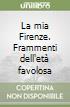 La mia Firenze. Frammenti dell'età favolosa libro