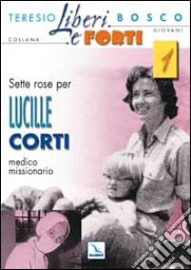 Sette rose per Lucille Corti, medico missionario libro di Bosco Teresio