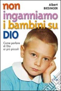 Non inganniamo i bambini su Dio. Come parlare di Dio ai più piccoli libro di Biesinger Albert