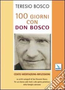 100 giorni con don Bosco. Cento meditazioni-riflessioni su scritti autografi di san Giovanni Bosco libro di Bosco Teresio