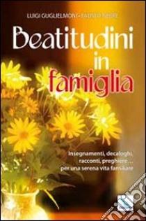 Beatitudini in famiglia. Insegnamenti, decaloghi, racconti, preghiere... Per una serena vita familiare libro di Guglielmoni Luigi - Negri Fausto