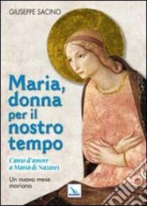 Maria, donna per il nostro tempo. Canto d'amore a Maria di Nazaret. Un nuovo mese mariano libro di Sacino Giuseppe