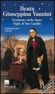 Beata Giuseppina Vannini. Fondatrice delle Suore Figlie di San Camillo libro di Taroni Massimiliano