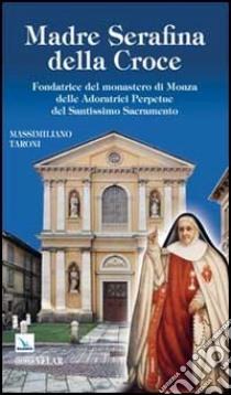 Madre Serafina della Croce. Fondatrice del monastero di Monza delle Adoratrici Perpetue del Santissimo Sacramento libro di Taroni Massimiliano