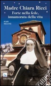 Madre Chiara Ricci. Forte nella fede, innamorata della vita libro di Melone Mary