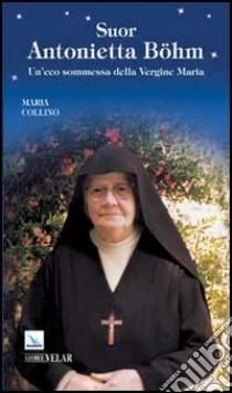 Suor Antonietta Böhm. Un'eco sommessa della Vergine Maria libro di Collino Maria