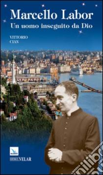 Marcello Labor. Un uomo inseguito da Dio libro di Cian Vittorio