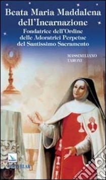 Beata Maria Maddalena dell'Incarnazione. Fondatrice dell'Ordine delle Adoratrici Perpetue del Santissimo Sacramento libro di Taroni Massimiliano