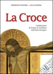 La Croce. Celebrazioni di fronte al crocifisso nell'Anno liturgico libro di Cravero Domenico - Gazzoni Luca