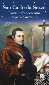 San Carlo da Sezze. L'umile francescano di papa Giovanni libro di Taroni Massimiliano