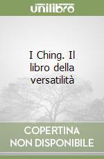 I Ching. Il libro della versatilità libro