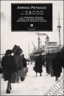 L'esodo. La tragedia negata degli italiani d'Istria, Dalmazia e Venezia Giulia libro di Petacco Arrigo