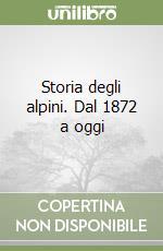 Storia degli alpini. Dal 1872 a oggi libro di Oliva Gianni