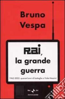 Rai, la grande guerra. 1962-2002: quarant'anni di battaglie a viale Mazzini libro di Bruno Vespa
