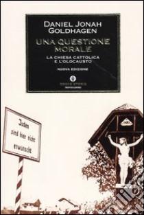 Una questione morale. La Chiesa cattolica e l'Olocausto libro di Goldhagen Daniel J.