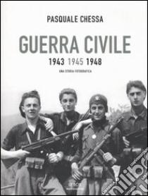 Guerra civile 1943-1945-1948. Una storia fotografica libro di Chessa Pasquale