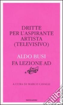Dritte per l'aspirante artista (televisivo). Aldo Busi fa lezione ad «Amici» libro di Busi Aldo