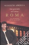 Una giornata nell'antica Roma. Vita quotidiana, segreti e curiosità libro di Angela Alberto