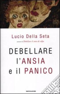 Debellare l'ansia e il panico libro di Della Seta Lucio