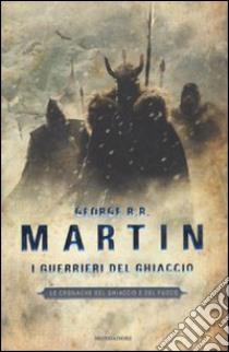 I guerrieri del ghiaccio. Le cronache del ghiaccio e del fuoco (10) libro di Martin George R.